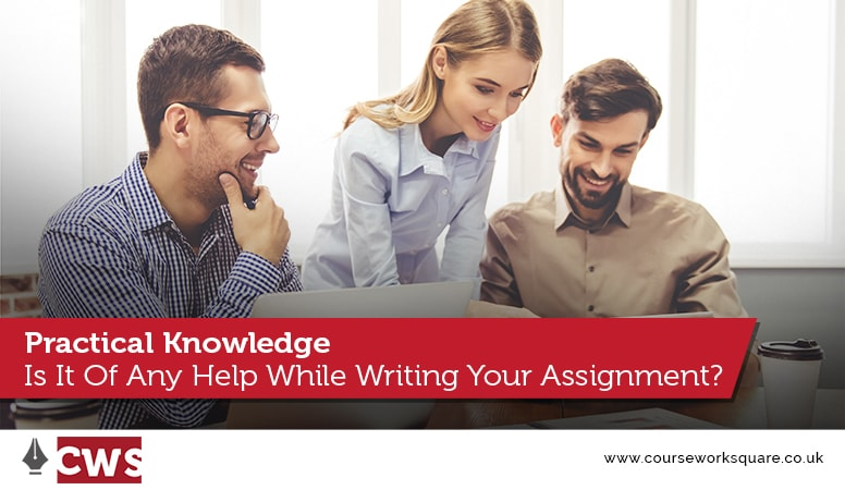 Practical Knowledge: Is It Of Any Help While Writing Your Assignment?